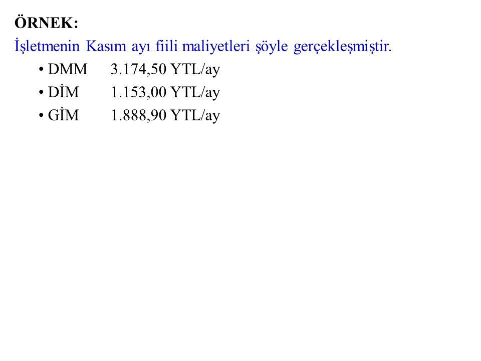ÖRNEK: İşletmenin Kasım ayı fiili maliyetleri şöyle gerçekleşmiştir. DMM 3.174,50 YTL/ay. DİM 1.153,00 YTL/ay.