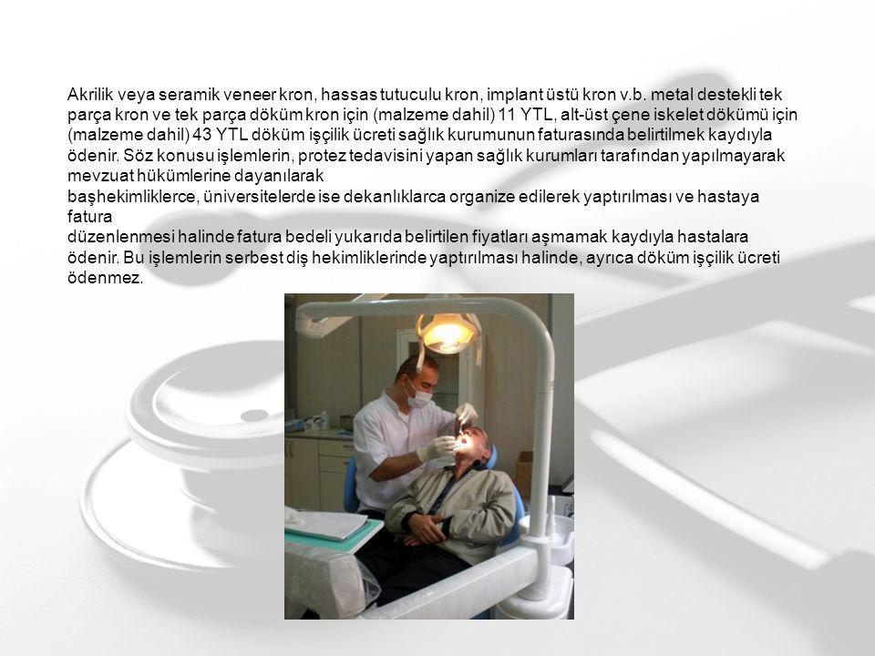 Akrilik veya seramik veneer kron, hassas tutuculu kron, implant üstü kron v.b. metal destekli tek parça kron ve tek parça döküm kron için (malzeme dahil) 11 YTL, alt-üst çene iskelet dökümü için (malzeme dahil) 43 YTL döküm işçilik ücreti sağlık kurumunun faturasında belirtilmek kaydıyla ödenir. Söz konusu işlemlerin, protez tedavisini yapan sağlık kurumları tarafından yapılmayarak mevzuat hükümlerine dayanılarak
