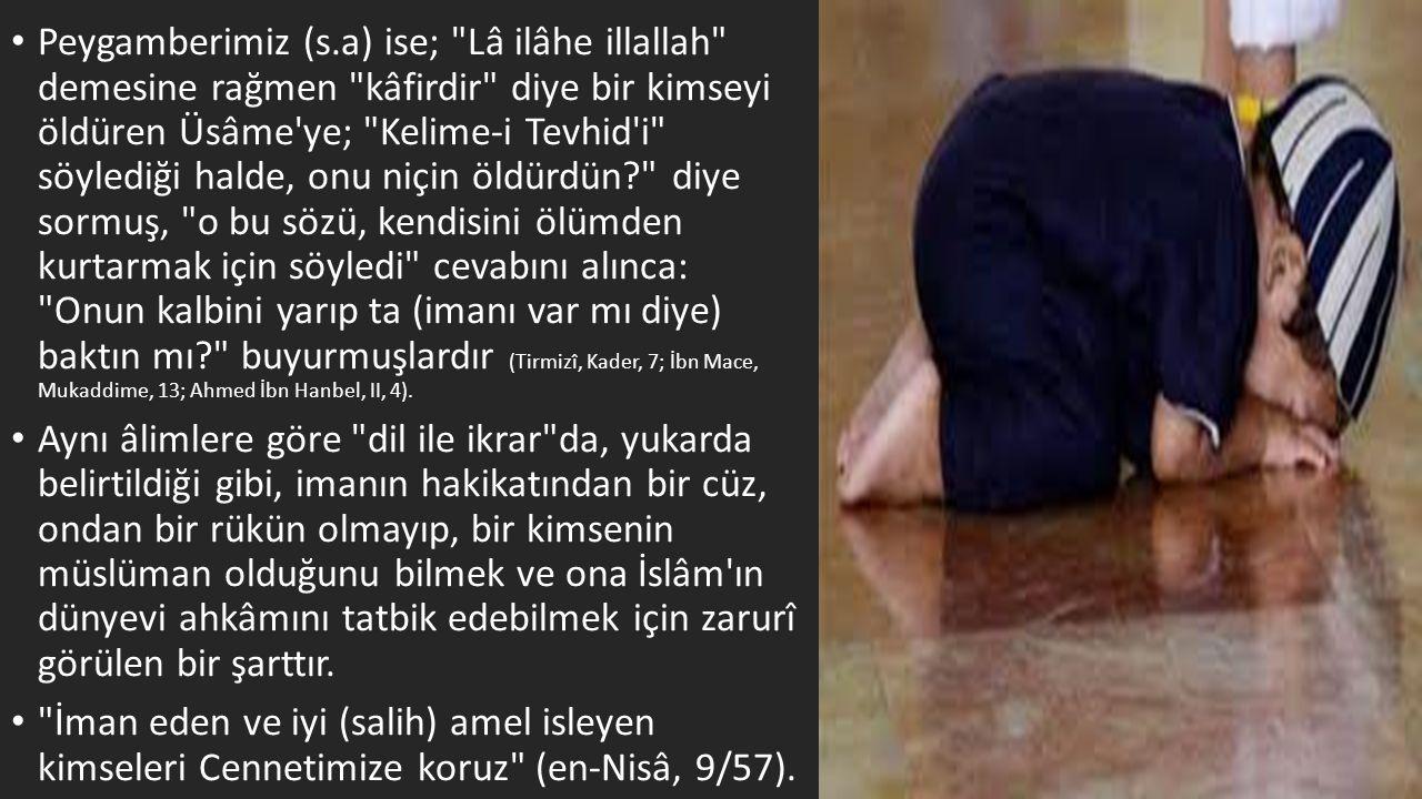 Peygamberimiz (s.a) ise; Lâ ilâhe illallah demesine rağmen kâfirdir diye bir kimseyi öldüren Üsâme ye; Kelime-i Tevhid i söylediği halde, onu niçin öldürdün diye sormuş, o bu sözü, kendisini ölümden kurtarmak için söyledi cevabını alınca: Onun kalbini yarıp ta (imanı var mı diye) baktın mı buyurmuşlardır (Tirmizî, Kader, 7; İbn Mace, Mukaddime, 13; Ahmed İbn Hanbel, II, 4).