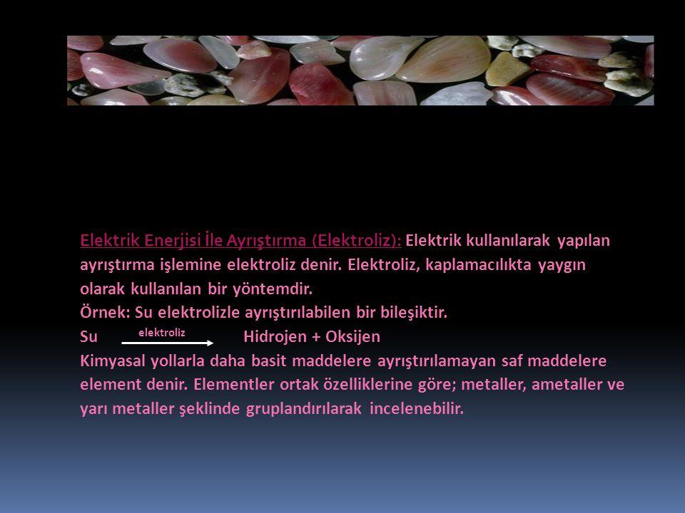 Elektrik Enerjisi İle Ayrıştırma (Elektroliz): Elektrik kullanılarak yapılan ayrıştırma işlemine elektroliz denir.