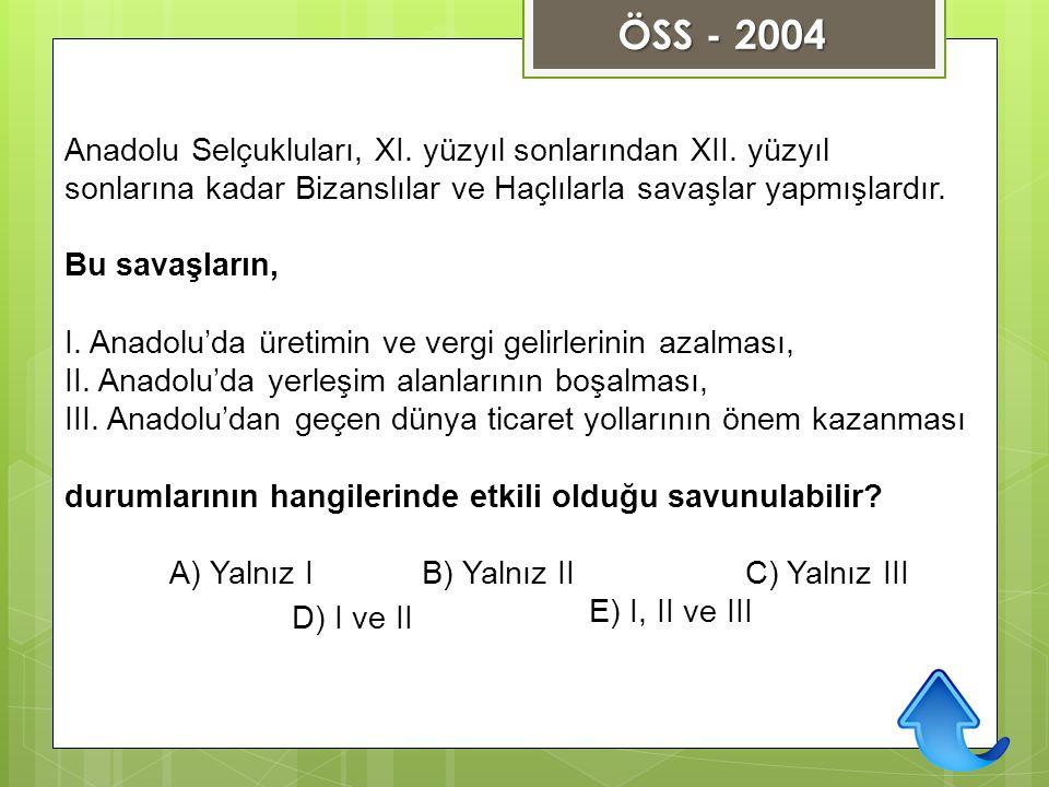ÖSS - 2004 Anadolu Selçukluları, XI. yüzyıl sonlarından XII. yüzyıl