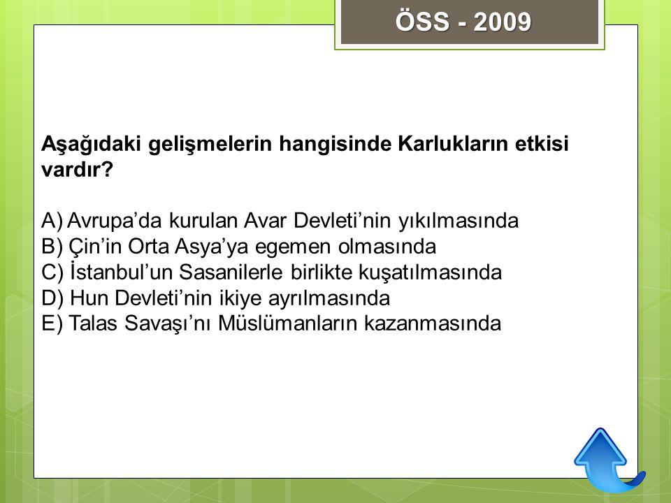 ÖSS - 2009 Aşağıdaki gelişmelerin hangisinde Karlukların etkisi vardır A) Avrupa'da kurulan Avar Devleti'nin yıkılmasında.