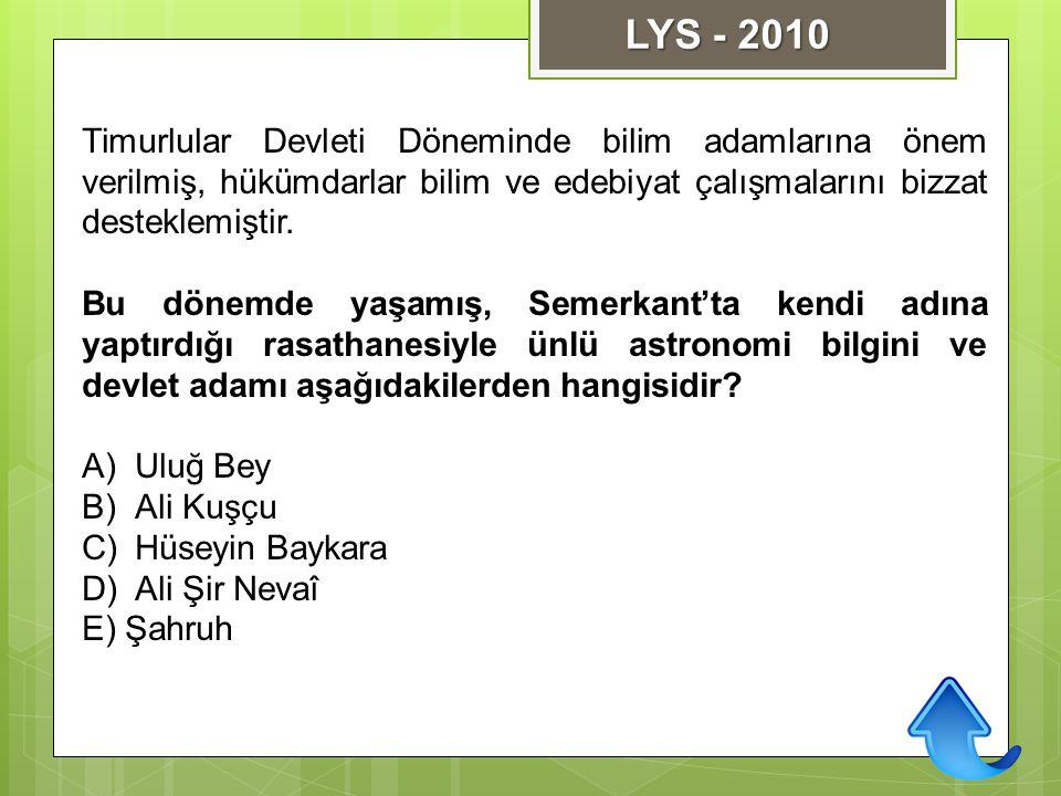 LYS - 2010 Timurlular Devleti Döneminde bilim adamlarına önem verilmiş, hükümdarlar bilim ve edebiyat çalışmalarını bizzat desteklemiştir.