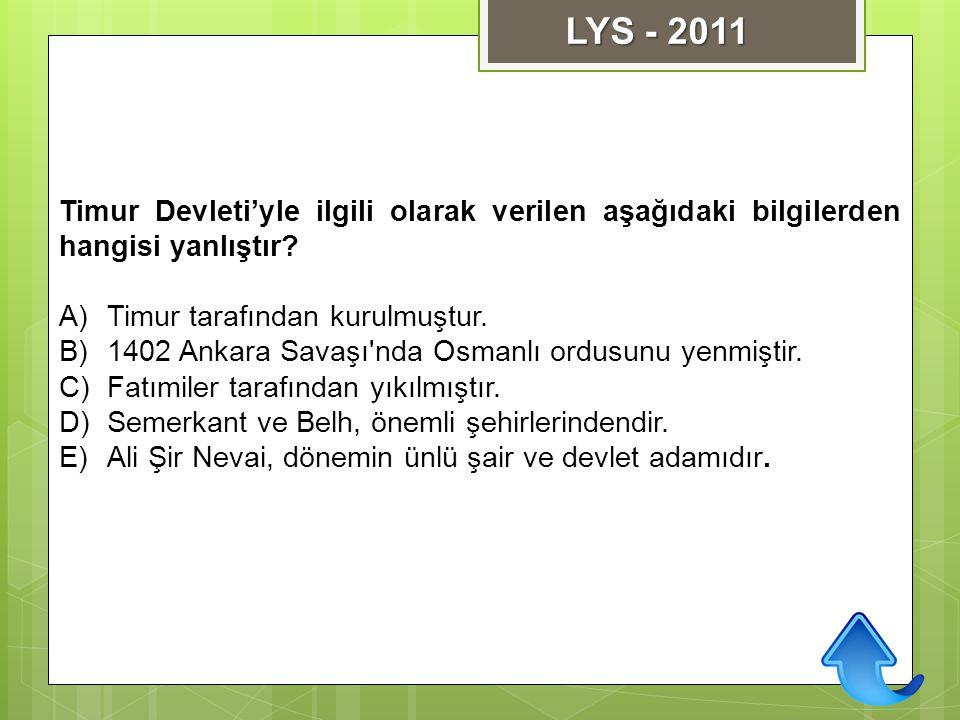 LYS - 2011 Timur Devleti'yle ilgili olarak verilen aşağıdaki bilgilerden hangisi yanlıştır Timur tarafından kurulmuştur.
