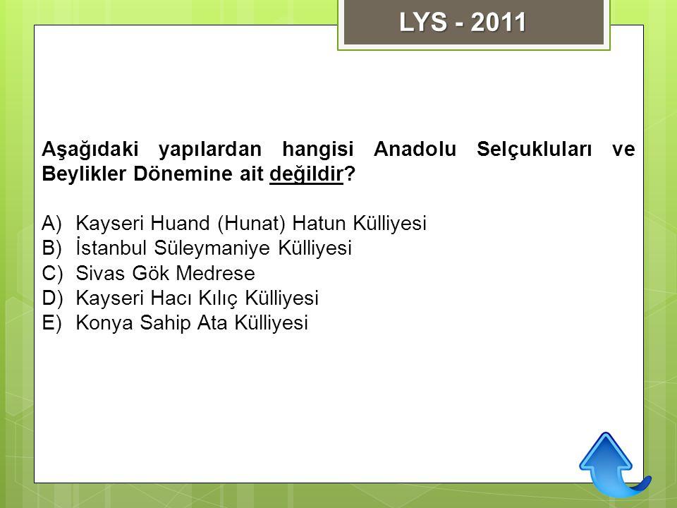 LYS - 2011 Aşağıdaki yapılardan hangisi Anadolu Selçukluları ve Beylikler Dönemine ait değildir Kayseri Huand (Hunat) Hatun Külliyesi.