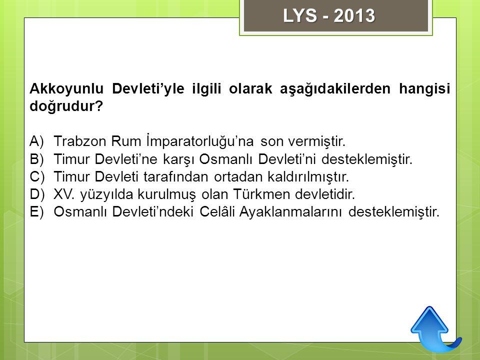 LYS - 2013 Akkoyunlu Devleti'yle ilgili olarak aşağıdakilerden hangisi doğrudur Trabzon Rum İmparatorluğu'na son vermiştir.