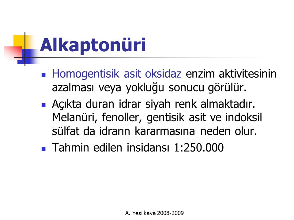 Alkaptonüri Homogentisik asit oksidaz enzim aktivitesinin azalması veya yokluğu sonucu görülür.