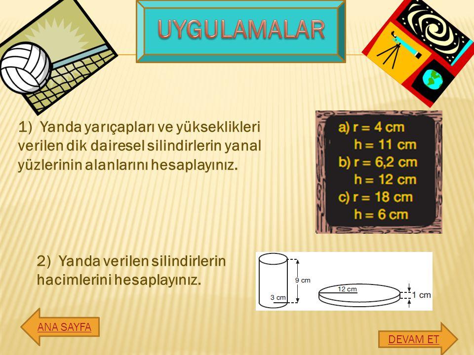 UYGULAMALAR 1) Yanda yarıçapları ve yükseklikleri verilen dik dairesel silindirlerin yanal yüzlerinin alanlarını hesaplayınız.