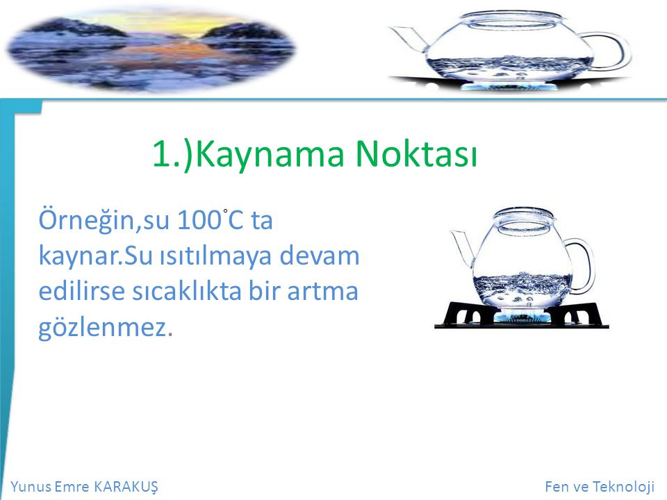 1.)Kaynama Noktası Örneğin,su 100 C ta kaynar.Su ısıtılmaya devam edilirse sıcaklıkta bir artma gözlenmez.