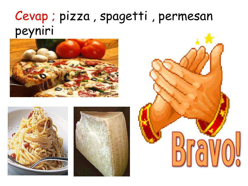 Cevap ; pizza , spagetti , permesan peyniri