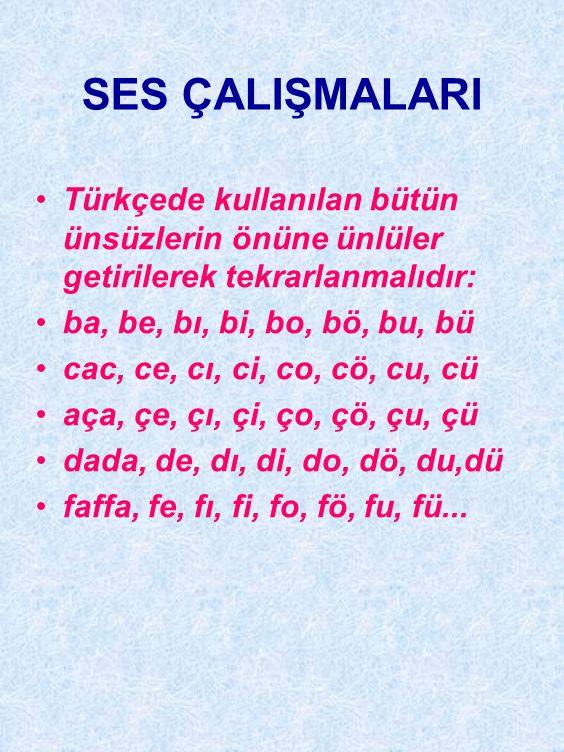 SES ÇALIŞMALARI Türkçede kullanılan bütün ünsüzlerin önüne ünlüler getirilerek tekrarlanmalıdır: ba, be, bı, bi, bo, bö, bu, bü.