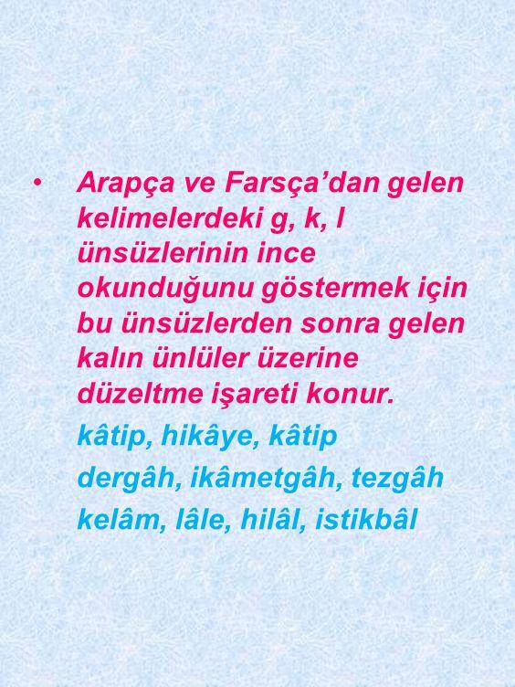 Arapça ve Farsça'dan gelen kelimelerdeki g, k, l ünsüzlerinin ince okunduğunu göstermek için bu ünsüzlerden sonra gelen kalın ünlüler üzerine düzeltme işareti konur.