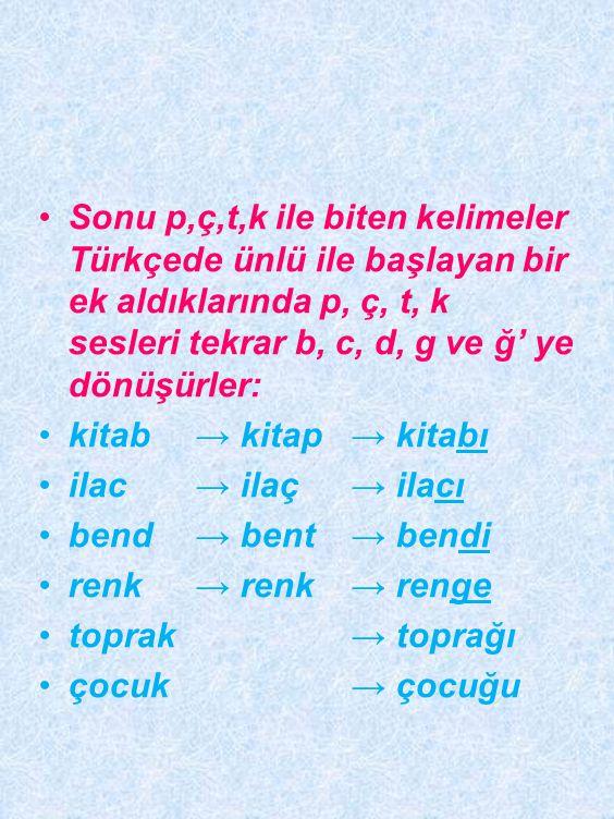 Sonu p,ç,t,k ile biten kelimeler Türkçede ünlü ile başlayan bir ek aldıklarında p, ç, t, k sesleri tekrar b, c, d, g ve ğ' ye dönüşürler: