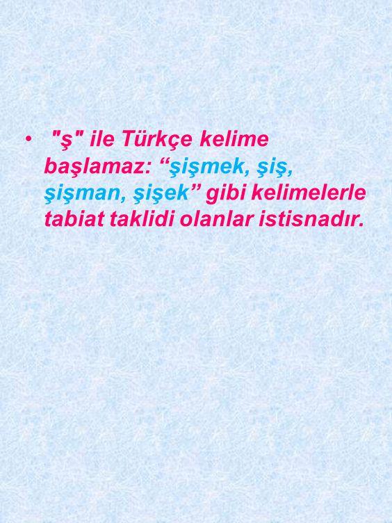 ş ile Türkçe kelime başlamaz: şişmek, şiş, şişman, şişek gibi kelimelerle tabiat taklidi olanlar istisnadır.