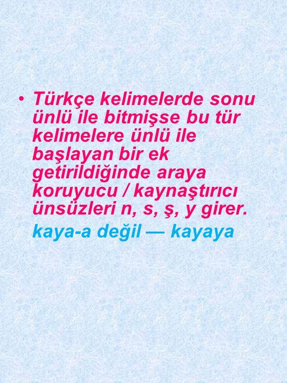 Türkçe kelimelerde sonu ünlü ile bitmişse bu tür kelimelere ünlü ile başlayan bir ek getirildiğinde araya koruyucu / kaynaştırıcı ünsüzleri n, s, ş, y girer.