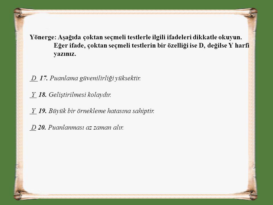 Yönerge: Aşağıda çoktan seçmeli testlerle ilgili ifadeleri dikkatle okuyun. Eğer ifade, çoktan seçmeli testlerin bir özelliği ise D, değilse Y harfi yazınız.