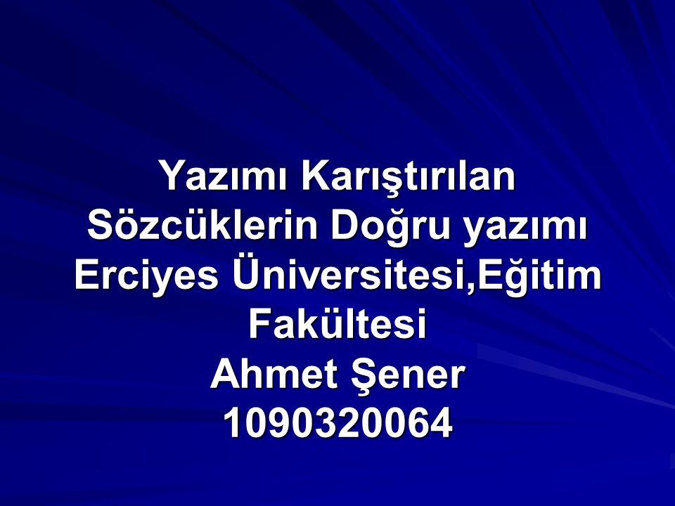 Yazımı Karıştırılan Sözcüklerin Doğru yazımı Erciyes Üniversitesi,Eğitim Fakültesi Ahmet Şener 1090320064