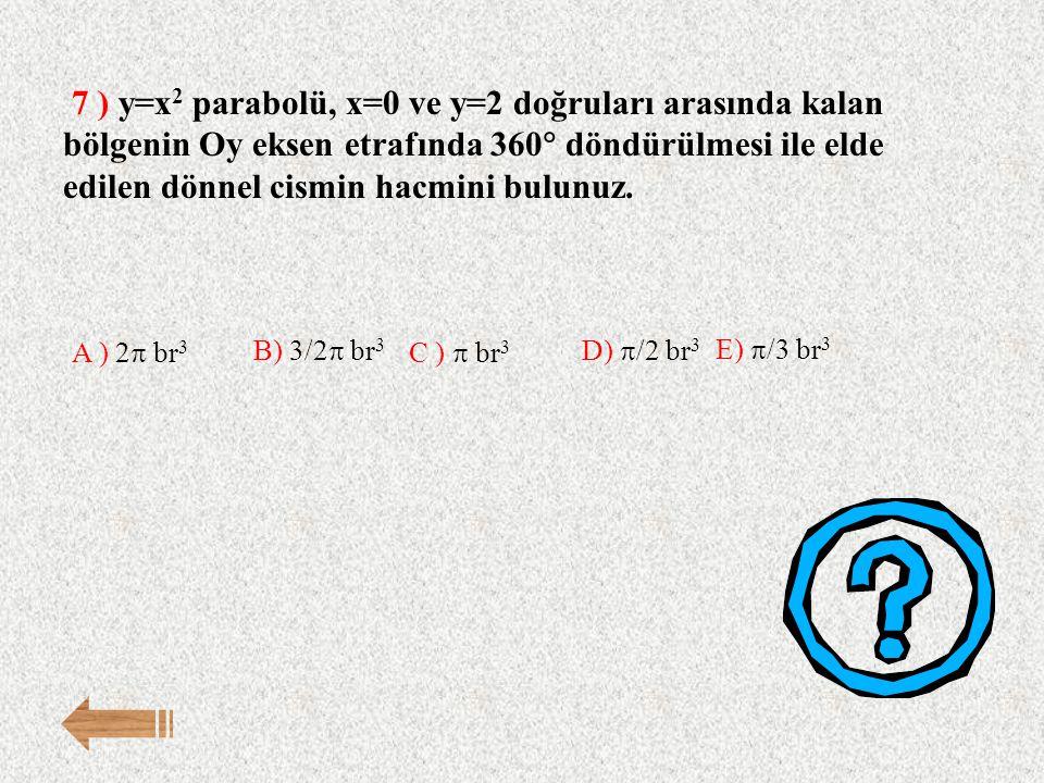 7 ) y=x2 parabolü, x=0 ve y=2 doğruları arasında kalan bölgenin Oy eksen etrafında 360 döndürülmesi ile elde edilen dönnel cismin hacmini bulunuz.