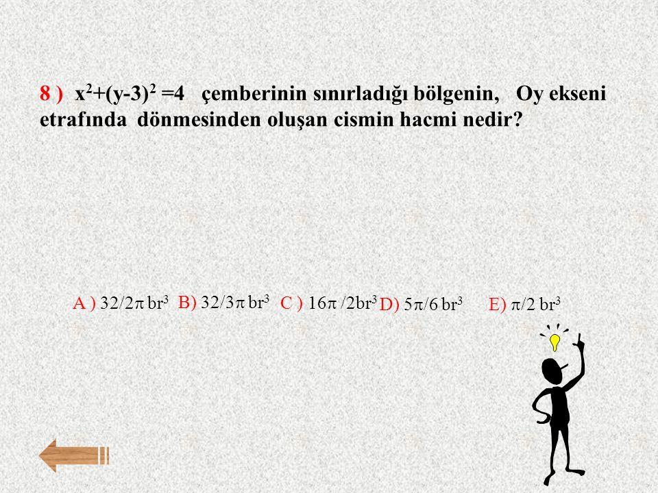 8 ) x2+(y-3)2 =4 çemberinin sınırladığı bölgenin, Oy ekseni etrafında dönmesinden oluşan cismin hacmi nedir