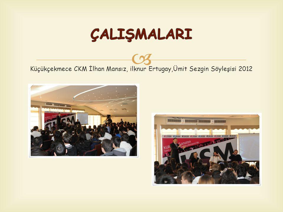 ÇALIŞMALARI Küçükçekmece CKM İlhan Mansız, ilknur Ertugay,Ümit Sezgin Söyleşisi 2012