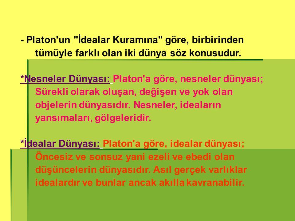 - Platon un İdealar Kuramına göre, birbirinden tümüyle farklı olan iki dünya söz konusudur.