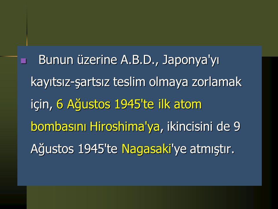 Bunun üzerine A.B.D., Japonya yı kayıtsız-şartsız teslim olmaya zorlamak için, 6 Ağustos 1945 te ilk atom bombasını Hiroshima ya, ikincisini de 9 Ağustos 1945 te Nagasaki ye atmıştır.