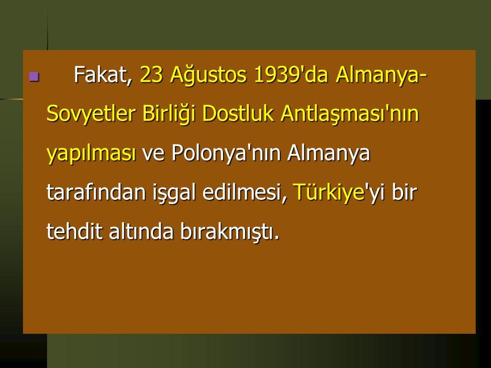 Fakat, 23 Ağustos 1939 da Almanya-Sovyetler Birliği Dostluk Antlaşması nın yapılması ve Polonya nın Almanya tarafından işgal edilmesi, Türkiye yi bir tehdit altında bırakmıştı.