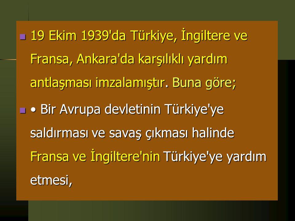 19 Ekim 1939 da Türkiye, İngiltere ve Fransa, Ankara da karşılıklı yardım antlaşması imzalamıştır. Buna göre;