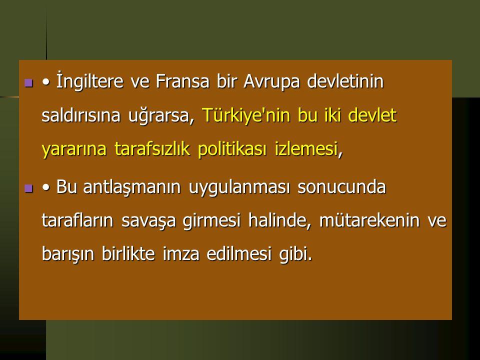 • İngiltere ve Fransa bir Avrupa devletinin saldırısına uğrarsa, Türkiye nin bu iki devlet yararına tarafsızlık politikası izlemesi,