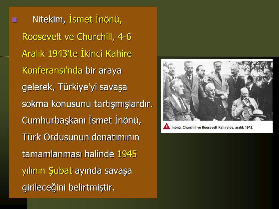 Nitekim, İsmet İnönü, Roosevelt ve Churchill, 4-6 Aralık 1943 te İkinci Kahire Konferansı nda bir araya gelerek, Türkiye yi savaşa sokma konusunu tartışmışlardır.