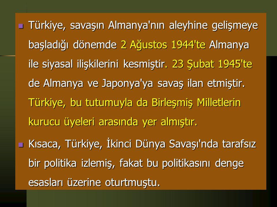 Türkiye, savaşın Almanya nın aleyhine gelişmeye başladığı dönemde 2 Ağustos 1944 te Almanya ile siyasal ilişkilerini kesmiştir. 23 Şubat 1945 te de Almanya ve Japonya ya savaş ilan etmiştir. Türkiye, bu tutumuyla da Birleşmiş Milletlerin kurucu üyeleri arasında yer almıştır.