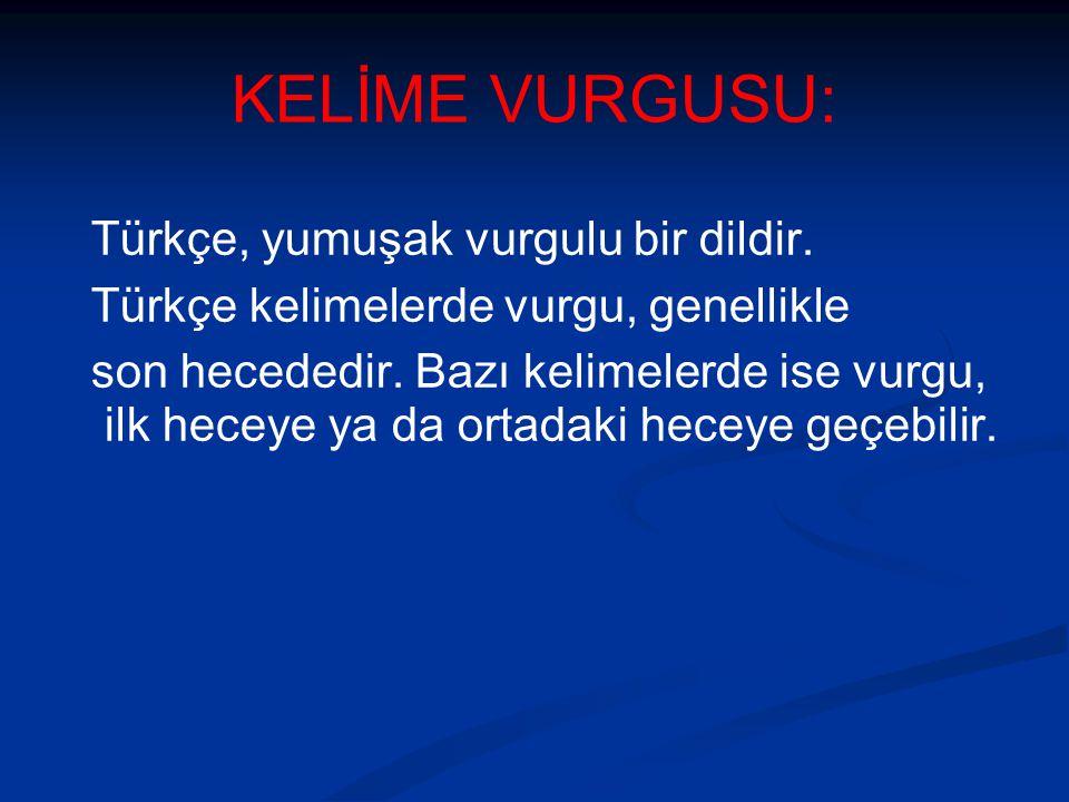 KELİME VURGUSU: Türkçe, yumuşak vurgulu bir dildir.