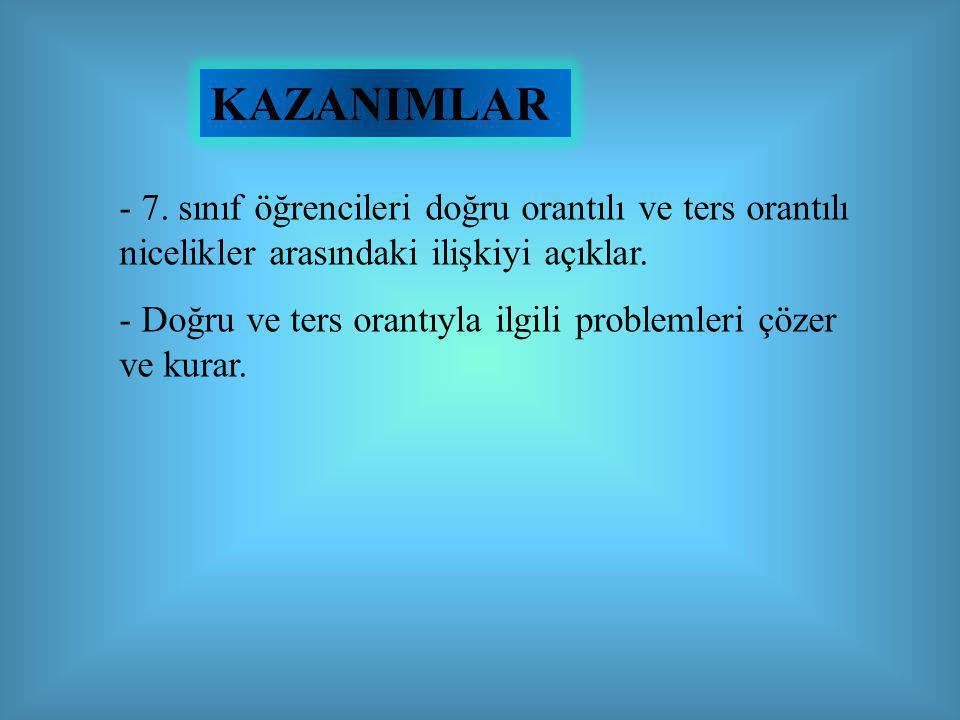 KAZANIMLAR - 7. sınıf öğrencileri doğru orantılı ve ters orantılı nicelikler arasındaki ilişkiyi açıklar.