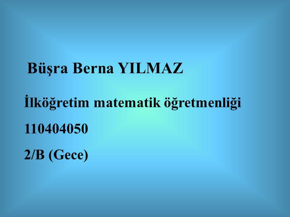 Büşra Berna YILMAZ İlköğretim matematik öğretmenliği 110404050