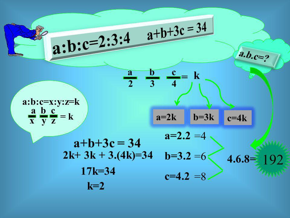 a:b:c=2:3:4 a+b+3c = 34 192 a+b+3c = 34 a.b.c= k = a=2.2 =4 b=3.2 =6