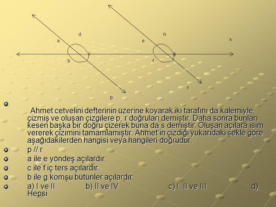 a ile e yöndeş açılardır. c ile f iç ters açılardır.