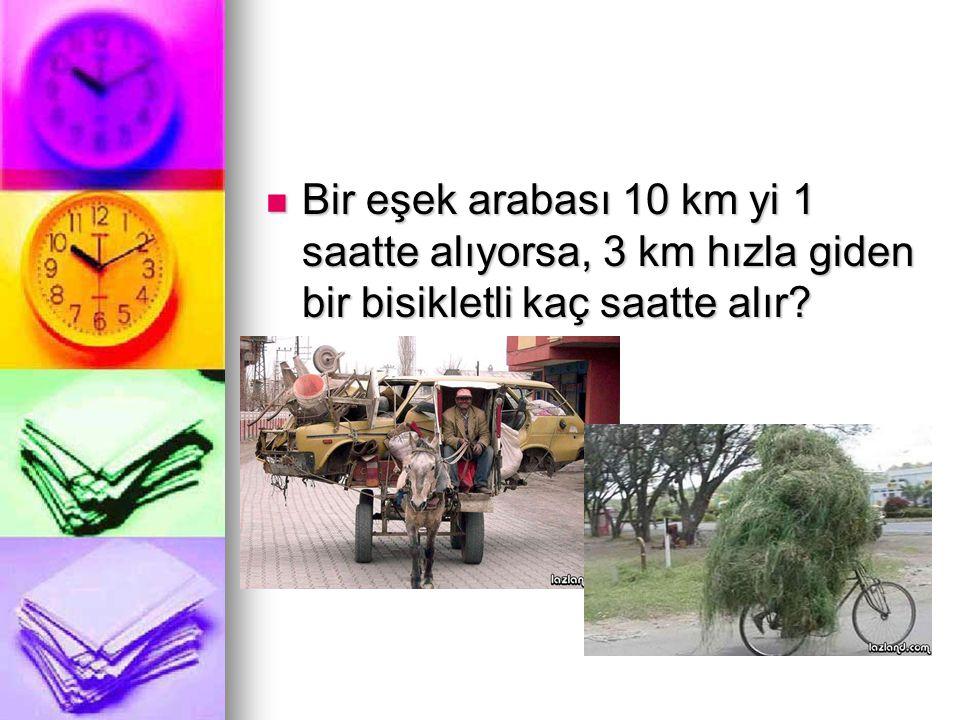 Bir eşek arabası 10 km yi 1 saatte alıyorsa, 3 km hızla giden bir bisikletli kaç saatte alır
