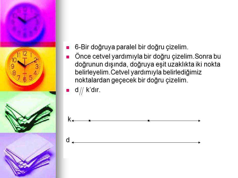 6-Bir doğruya paralel bir doğru çizelim.