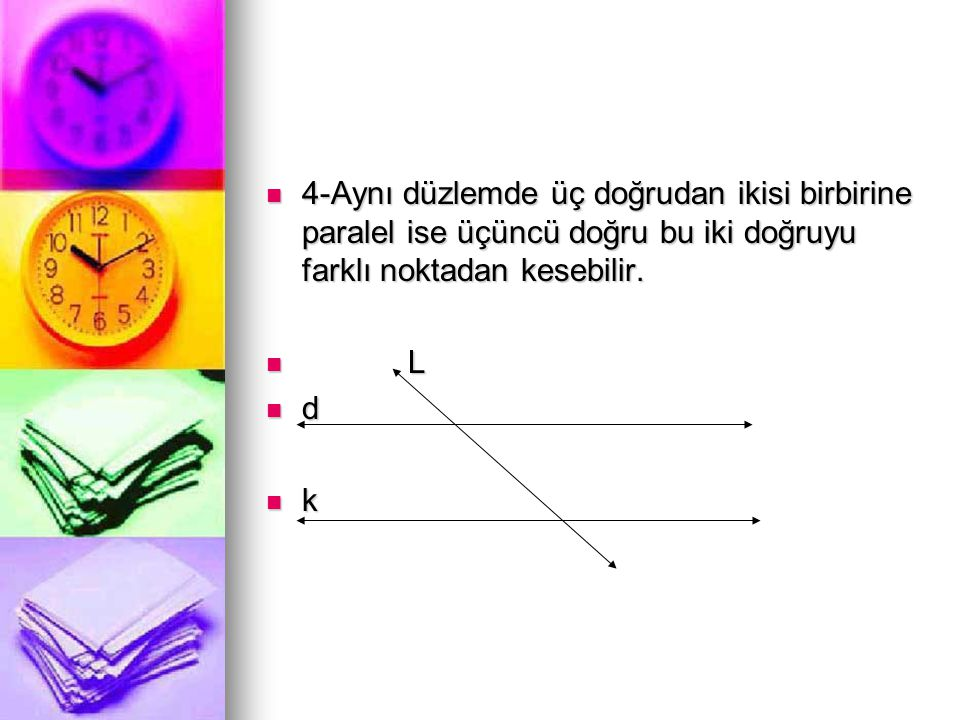 4-Aynı düzlemde üç doğrudan ikisi birbirine paralel ise üçüncü doğru bu iki doğruyu farklı noktadan kesebilir.