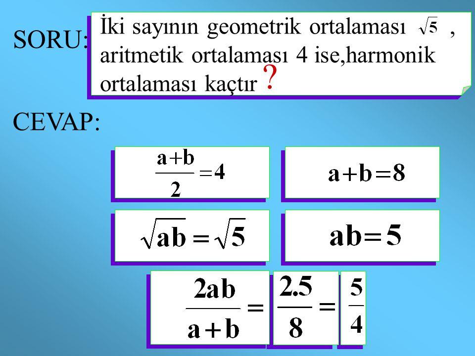 İki sayının geometrik ortalaması , aritmetik ortalaması 4 ise,harmonik ortalaması kaçtır