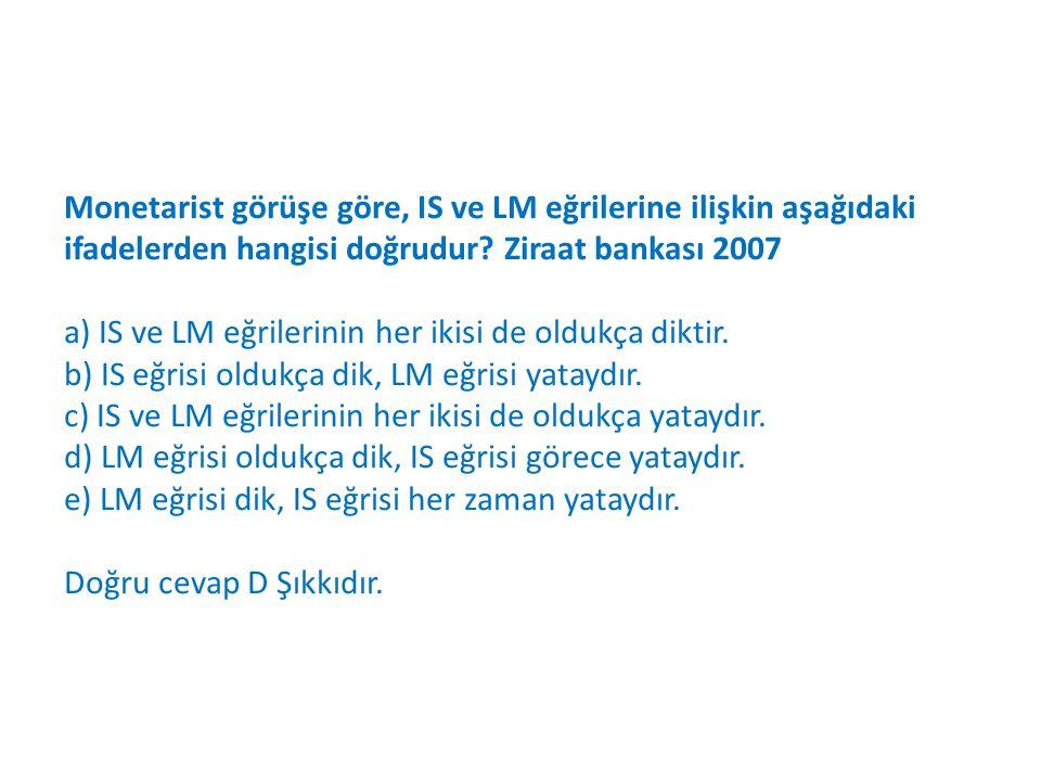 Monetarist görüşe göre, IS ve LM eğrilerine ilişkin aşağıdaki ifadelerden hangisi doğrudur Ziraat bankası 2007