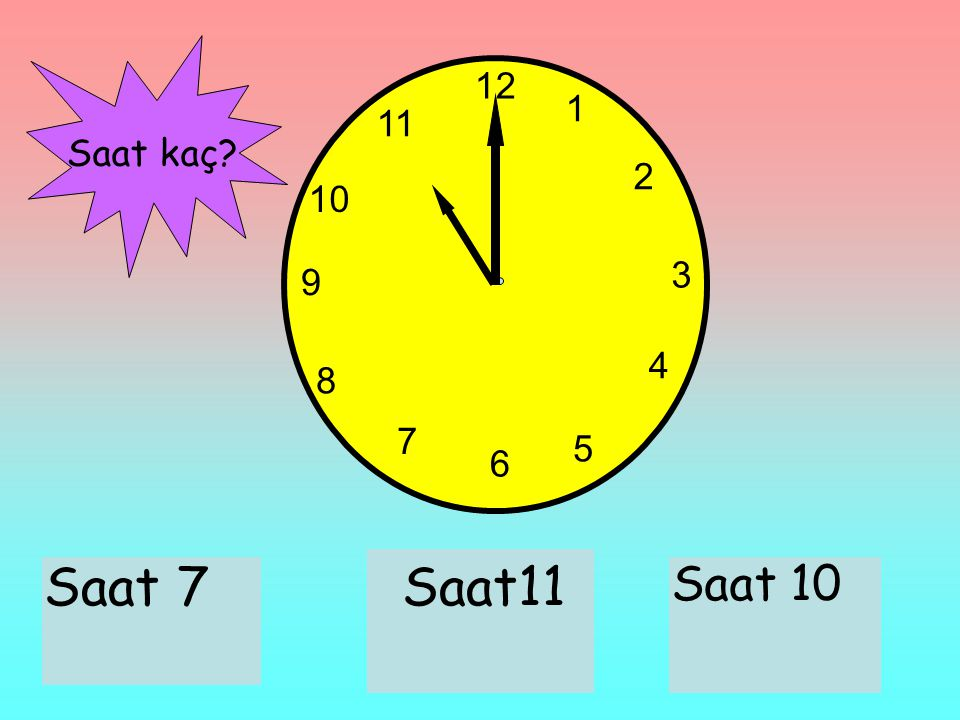 12 1 11 Saat kaç 2 10 3 9 4 8 7 5 6 Saat 7 Saat11 Saat 10