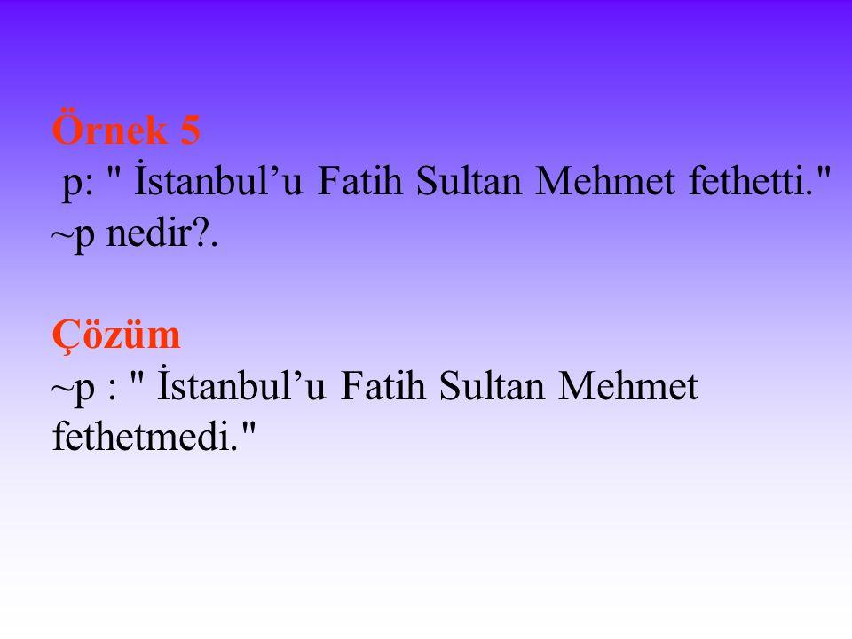 Örnek 5 p: İstanbul'u Fatih Sultan Mehmet fethetti. ~p nedir .