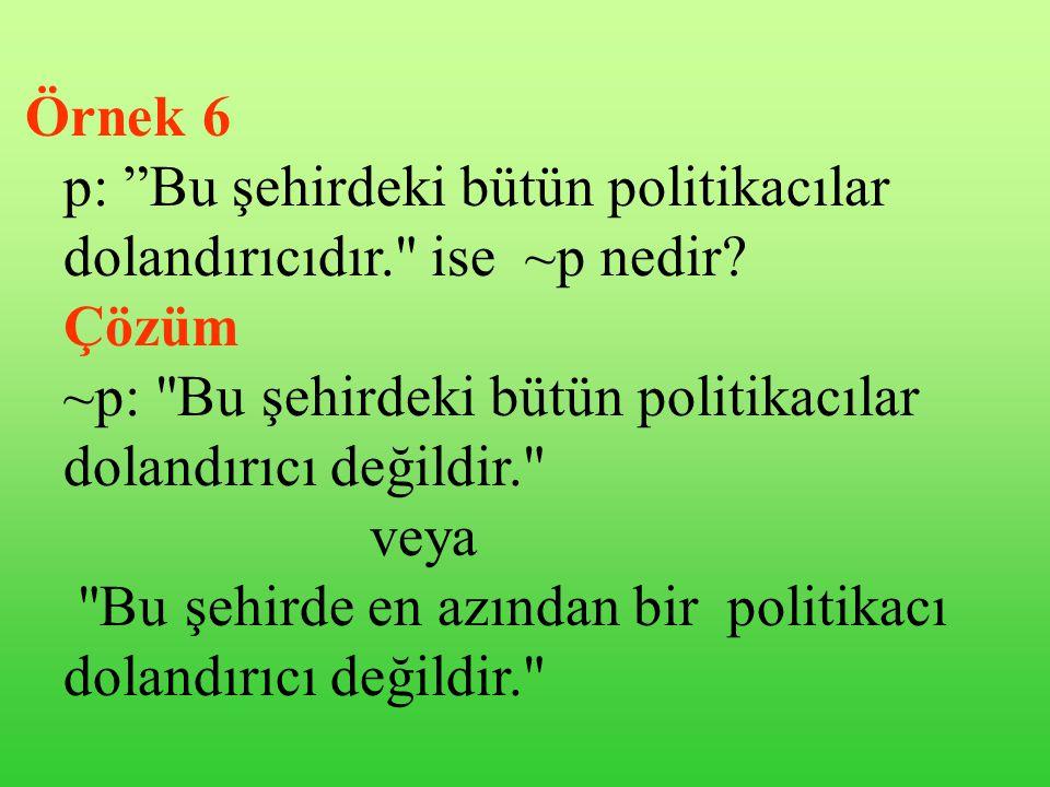 Örnek 6 p: Bu şehirdeki bütün politikacılar dolandırıcıdır. ise ~p nedir Çözüm. ~p: Bu şehirdeki bütün politikacılar dolandırıcı değildir.