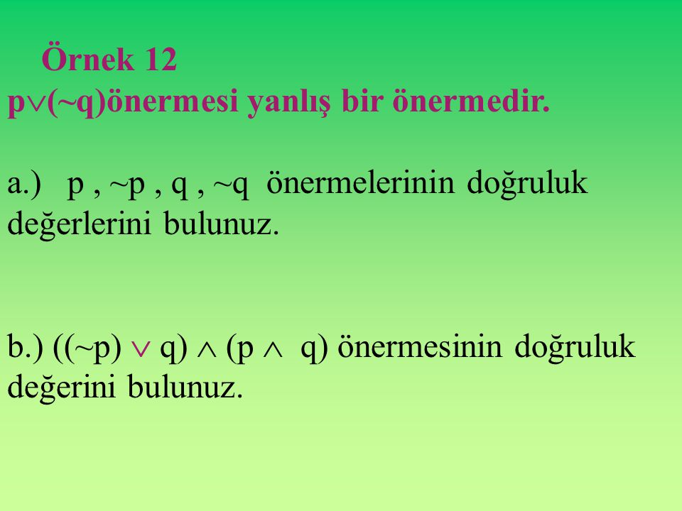 Örnek 12 p(~q)önermesi yanlış bir önermedir. a.) p , ~p , q , ~q önermelerinin doğruluk değerlerini bulunuz.