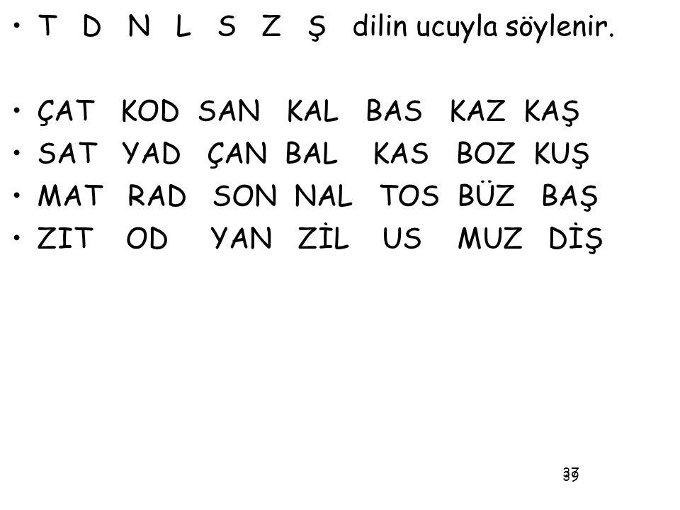 T D N L S Z Ş dilin ucuyla söylenir. ÇAT KOD SAN KAL BAS KAZ KAŞ