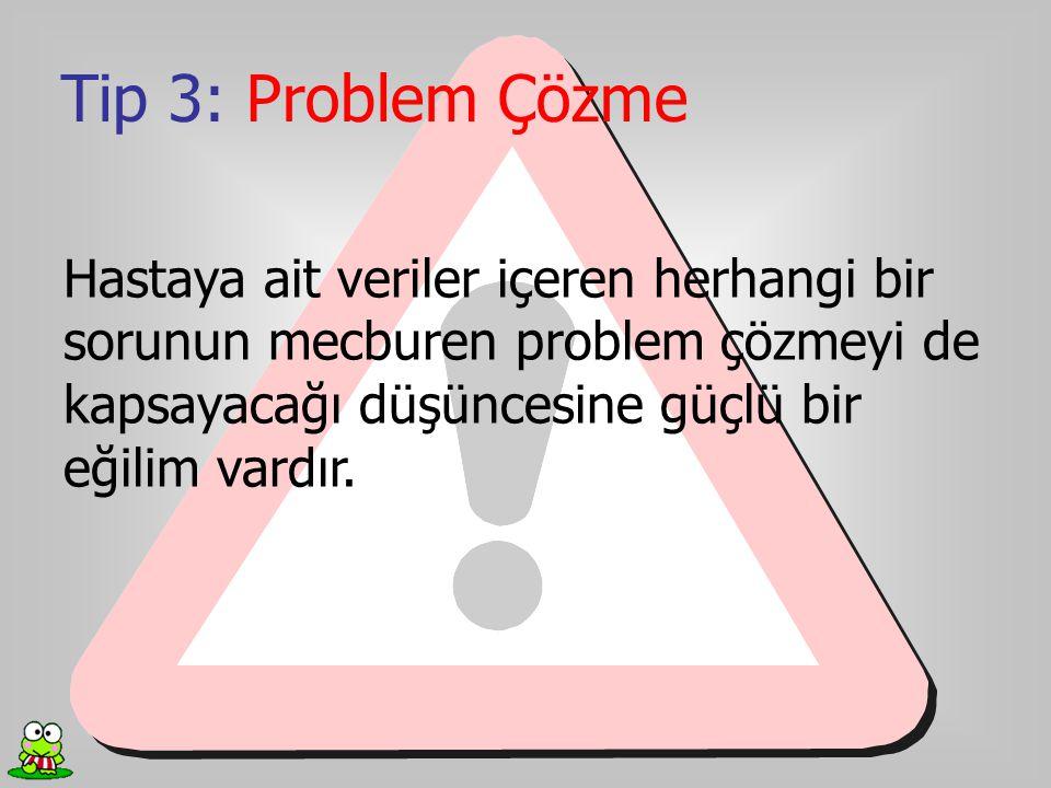 Tip 3: Problem Çözme Hastaya ait veriler içeren herhangi bir sorunun mecburen problem çözmeyi de kapsayacağı düşüncesine güçlü bir eğilim vardır.