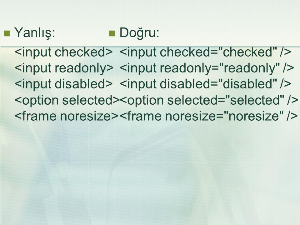 Yanlış: <input checked> <input readonly> <input disabled> <option selected> <frame noresize> Doğru:
