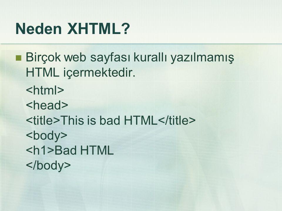 Neden XHTML Birçok web sayfası kurallı yazılmamış HTML içermektedir.