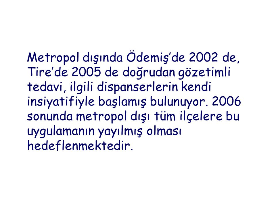 Metropol dışında Ödemiş'de 2002 de, Tire'de 2005 de doğrudan gözetimli tedavi, ilgili dispanserlerin kendi insiyatifiyle başlamış bulunuyor.
